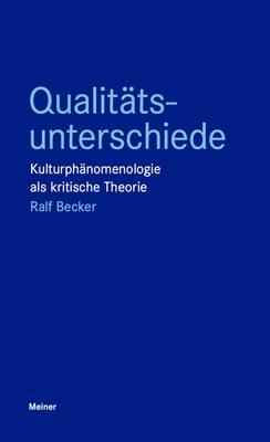 Ralf Becker: Qualitätsunterschiede. Kulturphänomenologie als kritische Theorie, Meiner Verlag 2021